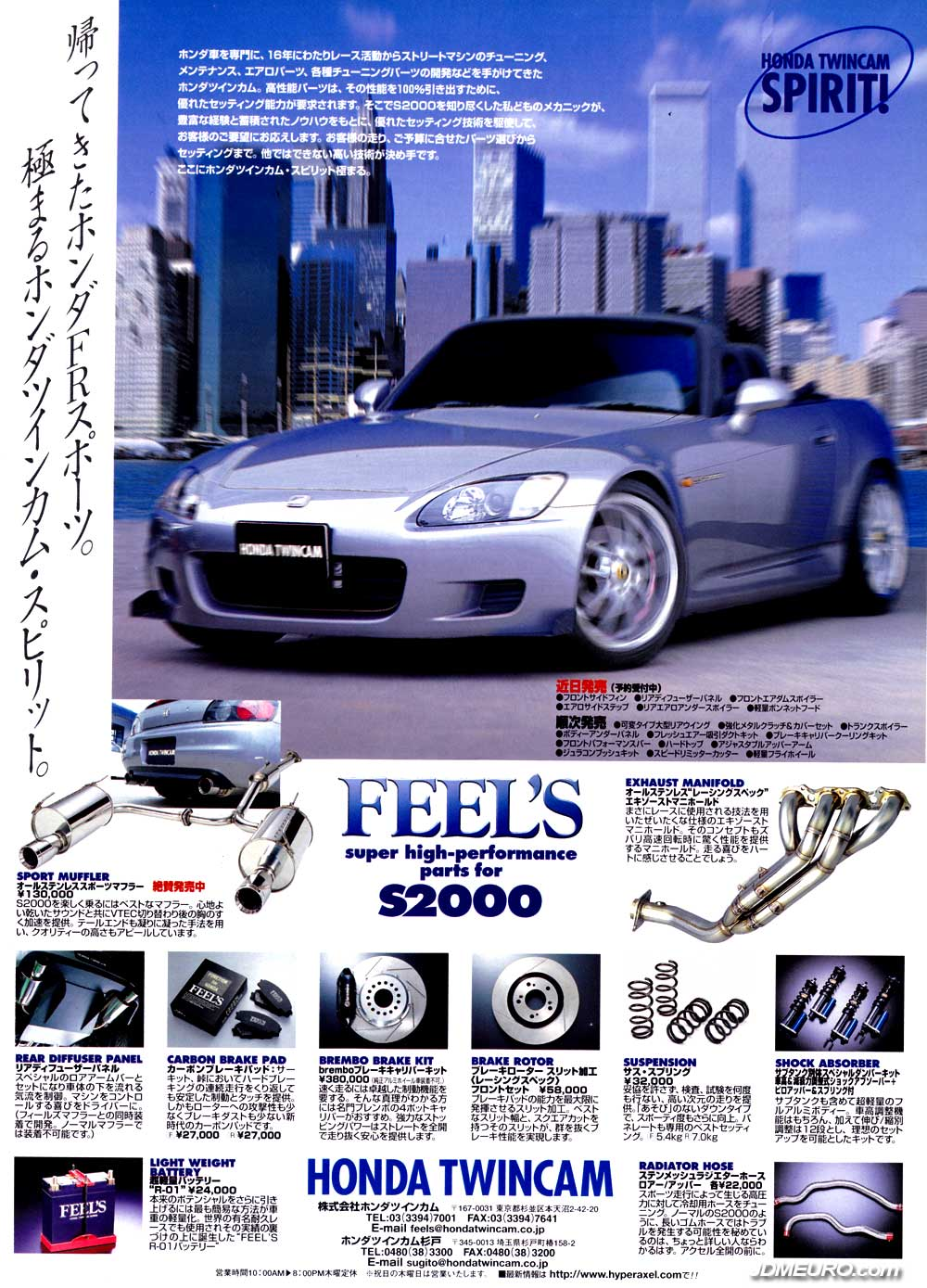 Feel's is a Tuning Firm in Japan specializing in Honda Automobiles and is also known by Honda Twin Cam. This ad shows tuning parts for Honda S2000 Ap1. Shown are Honda S2000 part: Feel's sport Muffler, Feel's Exhaust Manifold, Feel's Rear Diffuser Panel, Feel's Carbon Brake Pad, Feel's Brembo Brake Kit, Feel's Brake Rotor, Feel's Suspension, Feel's Shock Absorber, Feel's Light Weight Battery, Feel's Radiator Hose. It appears the Honda S2000 pictured have a set of Work Weister s2r mounted.